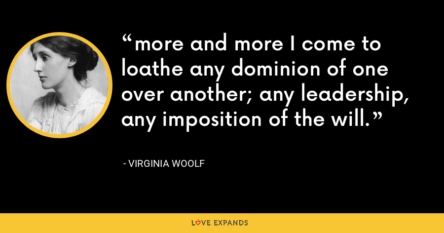 more and more I come to loathe any dominion of one over another; any leadership, any imposition of the will. - Virginia Woolf