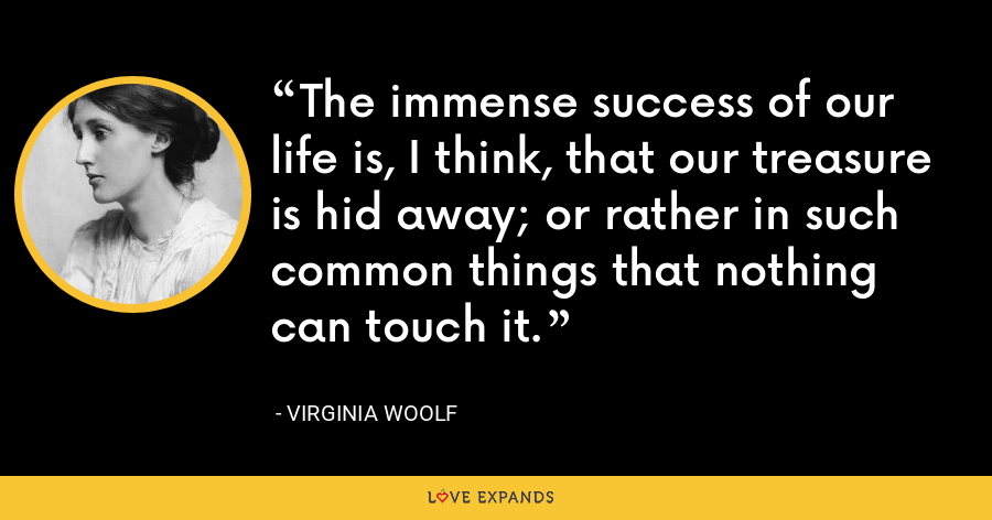 The immense success of our life is, I think, that our treasure is hid away; or rather in such common things that nothing can touch it. - Virginia Woolf