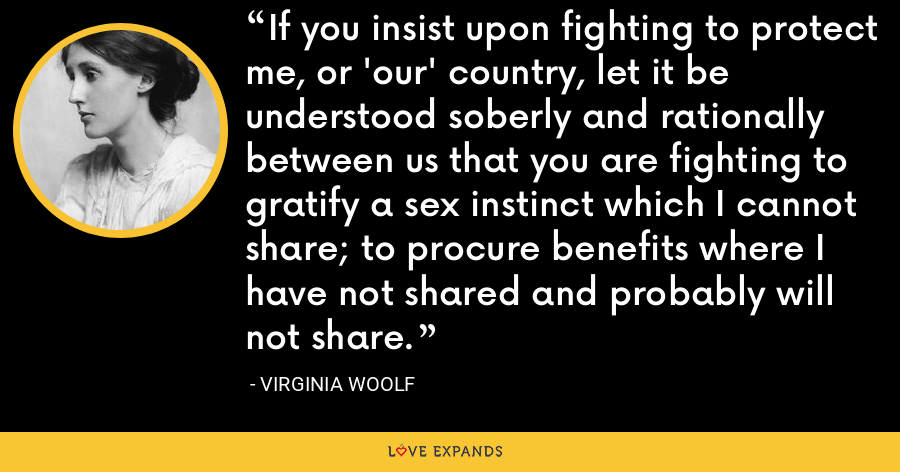 If you insist upon fighting to protect me, or 'our' country, let it be understood soberly and rationally between us that you are fighting to gratify a sex instinct which I cannot share; to procure benefits where I have not shared and probably will not share. - Virginia Woolf