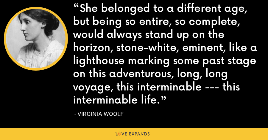 She belonged to a different age, but being so entire, so complete, would always stand up on the horizon, stone-white, eminent, like a lighthouse marking some past stage on this adventurous, long, long voyage, this interminable --- this interminable life. - Virginia Woolf