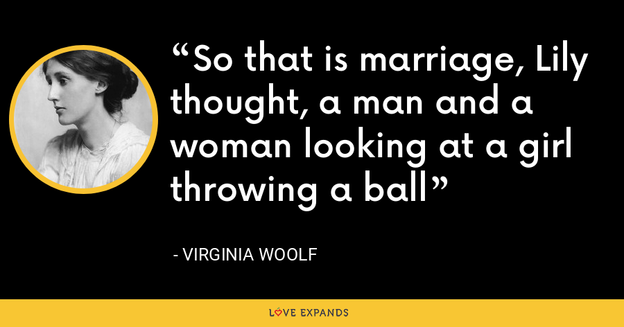 So that is marriage, Lily thought, a man and a woman looking at a girl throwing a ball - Virginia Woolf