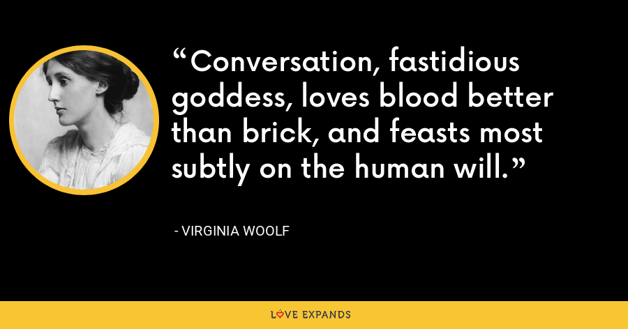 Conversation, fastidious goddess, loves blood better than brick, and feasts most subtly on the human will. - Virginia Woolf