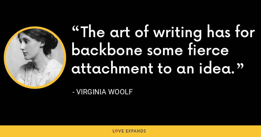 The art of writing has for backbone some fierce attachment to an idea. - Virginia Woolf