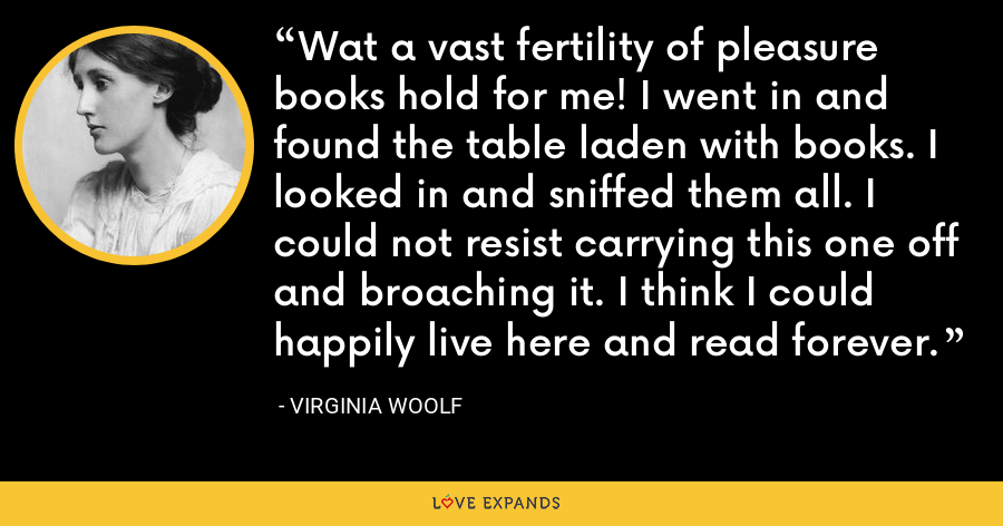 Wat a vast fertility of pleasure books hold for me! I went in and found the table laden with books. I looked in and sniffed them all. I could not resist carrying this one off and broaching it. I think I could happily live here and read forever. - Virginia Woolf