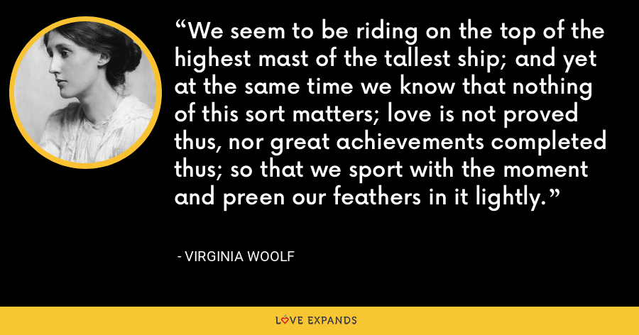 We seem to be riding on the top of the highest mast of the tallest ship; and yet at the same time we know that nothing of this sort matters; love is not proved thus, nor great achievements completed thus; so that we sport with the moment and preen our feathers in it lightly. - Virginia Woolf