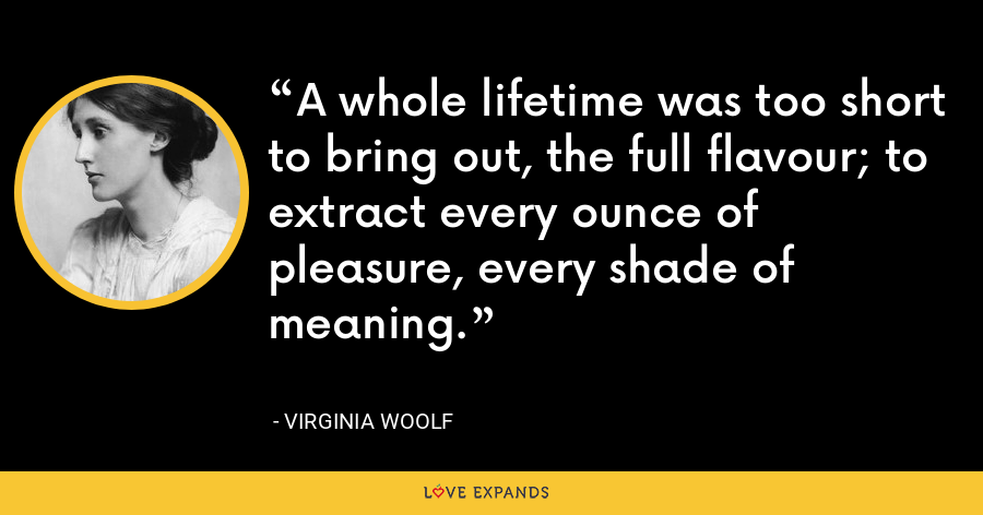 A whole lifetime was too short to bring out, the full flavour; to extract every ounce of pleasure, every shade of meaning. - Virginia Woolf