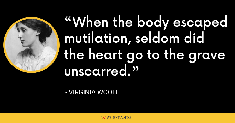 When the body escaped mutilation, seldom did the heart go to the grave unscarred. - Virginia Woolf