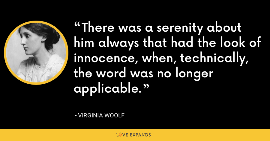 There was a serenity about him always that had the look of innocence, when, technically, the word was no longer applicable. - Virginia Woolf