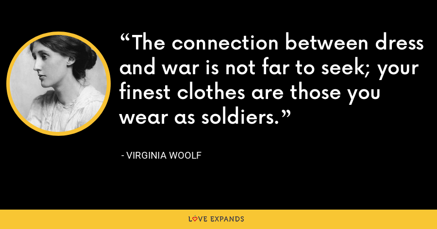 The connection between dress and war is not far to seek; your finest clothes are those you wear as soldiers. - Virginia Woolf