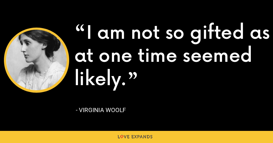 I am not so gifted as at one time seemed likely. - Virginia Woolf