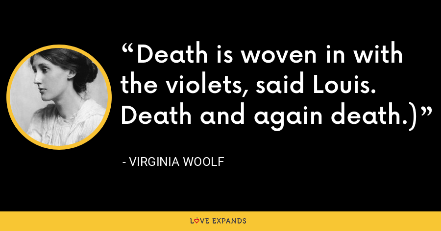 Death is woven in with the violets, said Louis. Death and again death.) - Virginia Woolf