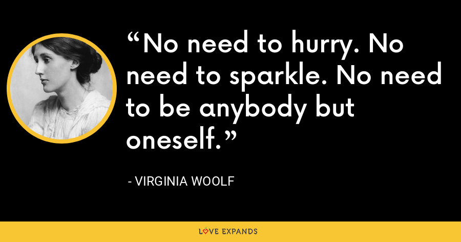 No need to hurry. No need to sparkle. No need to be anybody but oneself. - Virginia Woolf