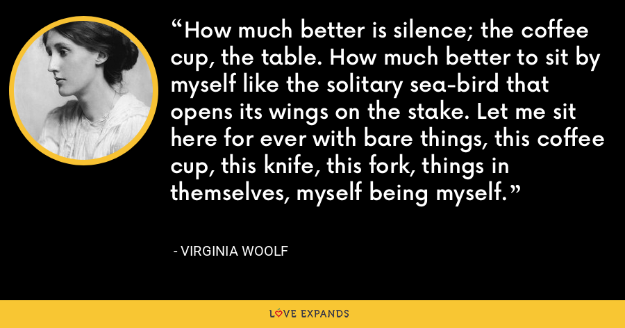 How much better is silence; the coffee cup, the table. How much better to sit by myself like the solitary sea-bird that opens its wings on the stake. Let me sit here for ever with bare things, this coffee cup, this knife, this fork, things in themselves, myself being myself. - Virginia Woolf