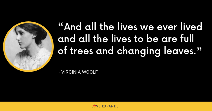 And all the lives we ever lived and all the lives to be are full of trees and changing leaves. - Virginia Woolf