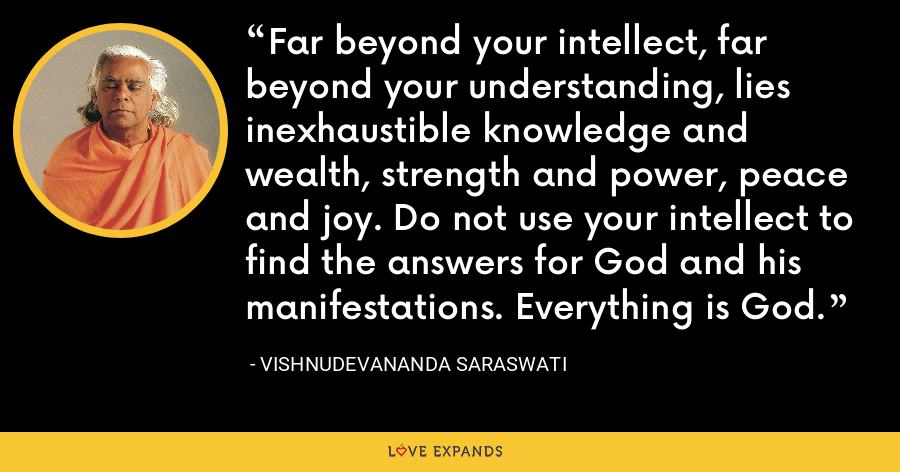 Far beyond your intellect, far beyond your understanding, lies inexhaustible knowledge and wealth, strength and power, peace and joy. Do not use your intellect to find the answers for God and his manifestations. Everything is God. - Vishnudevananda Saraswati
