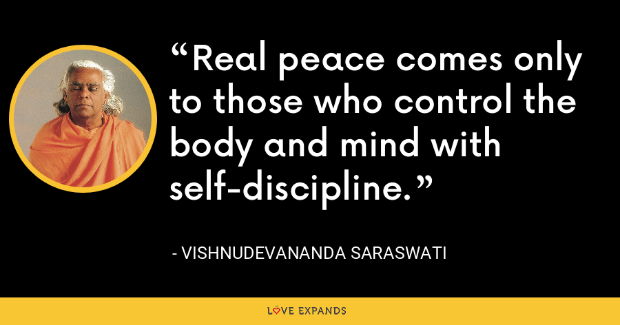 Real peace comes only to those who control the body and mind with self-discipline. - Vishnudevananda Saraswati