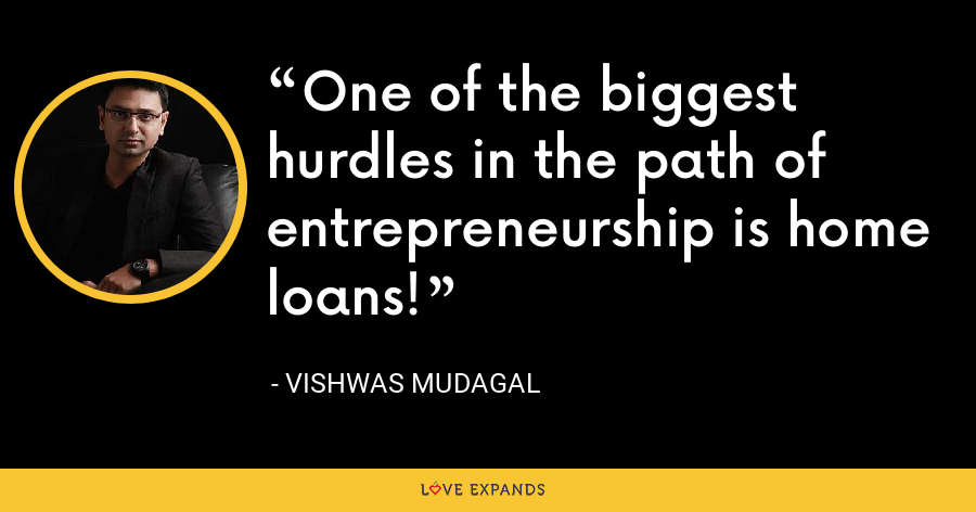 One of the biggest hurdles in the path of entrepreneurship is home loans! - Vishwas Mudagal