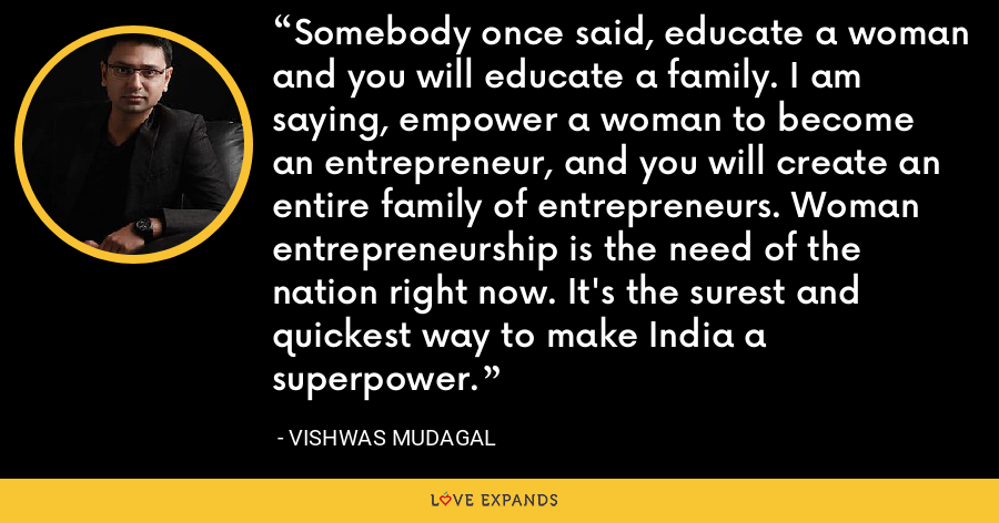 Somebody once said, educate a woman and you will educate a family. I am saying, empower a woman to become an entrepreneur, and you will create an entire family of entrepreneurs. Woman entrepreneurship is the need of the nation right now. It's the surest and quickest way to make India a superpower. - Vishwas Mudagal