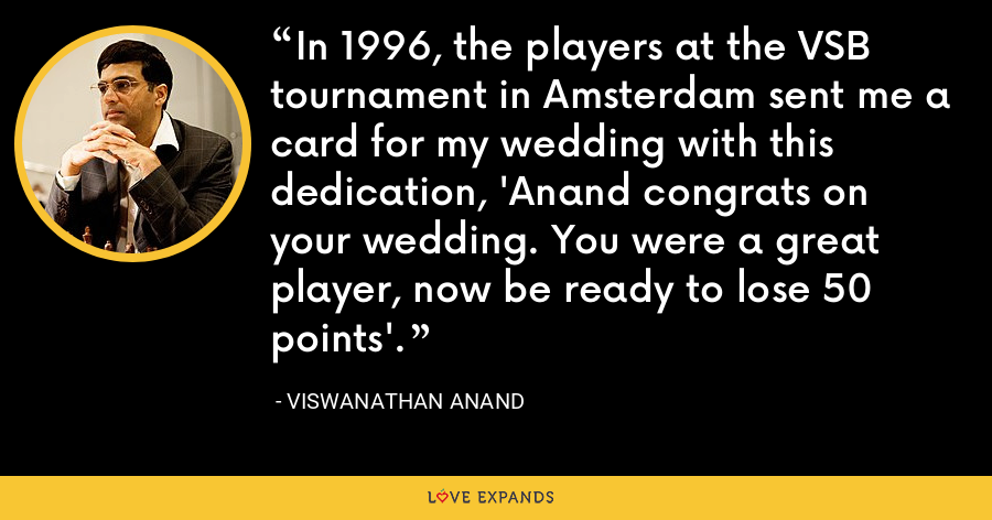 In 1996, the players at the VSB tournament in Amsterdam sent me a card for my wedding with this dedication, 'Anand congrats on your wedding. You were a great player, now be ready to lose 50 points'. - Viswanathan Anand