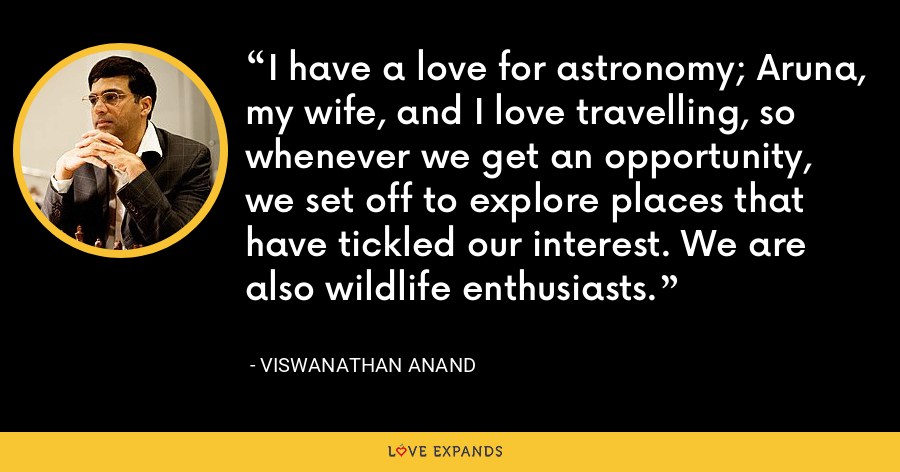I have a love for astronomy; Aruna, my wife, and I love travelling, so whenever we get an opportunity, we set off to explore places that have tickled our interest. We are also wildlife enthusiasts. - Viswanathan Anand