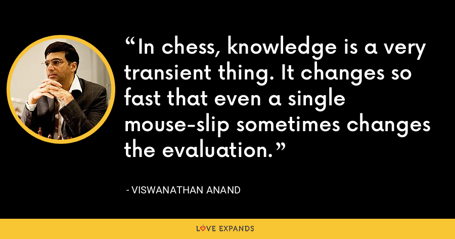In chess, knowledge is a very transient thing. It changes so fast that even a single mouse-slip sometimes changes the evaluation. - Viswanathan Anand