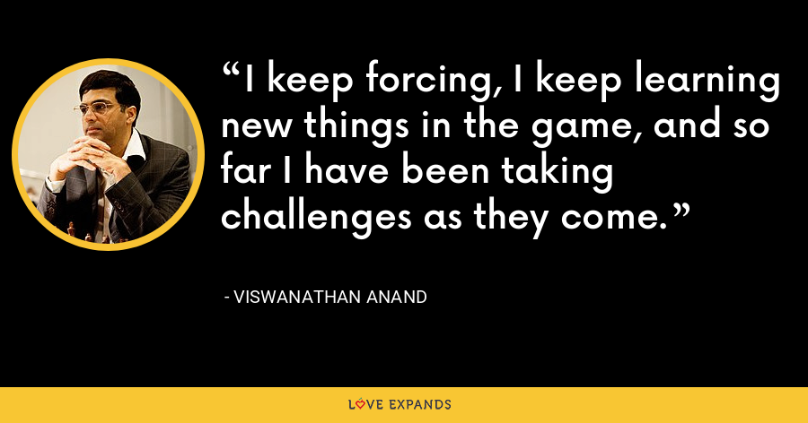 I keep forcing, I keep learning new things in the game, and so far I have been taking challenges as they come. - Viswanathan Anand