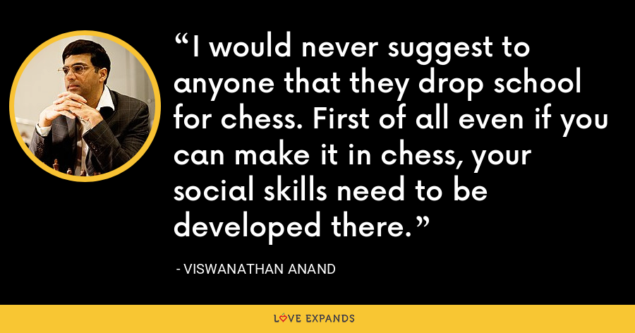 I would never suggest to anyone that they drop school for chess. First of all even if you can make it in chess, your social skills need to be developed there. - Viswanathan Anand