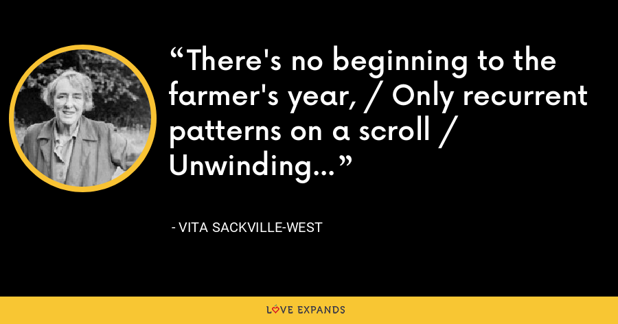 There's no beginning to the farmer's year, / Only recurrent patterns on a scroll / Unwinding... - Vita Sackville-West