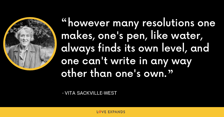 however many resolutions one makes, one's pen, like water, always finds its own level, and one can't write in any way other than one's own. - Vita Sackville-West