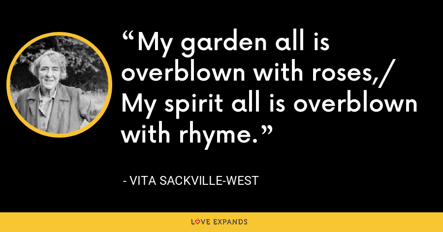 My garden all is overblown with roses,/ My spirit all is overblown with rhyme. - Vita Sackville-West