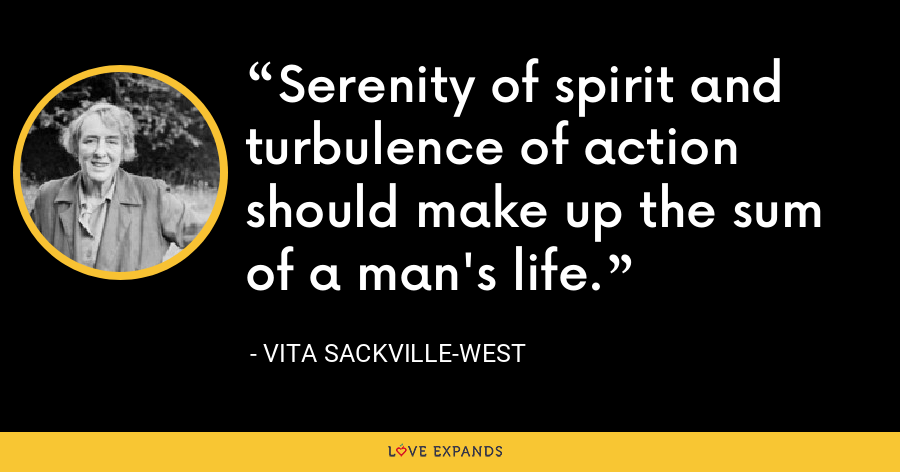 Serenity of spirit and turbulence of action should make up the sum of a man's life. - Vita Sackville-West