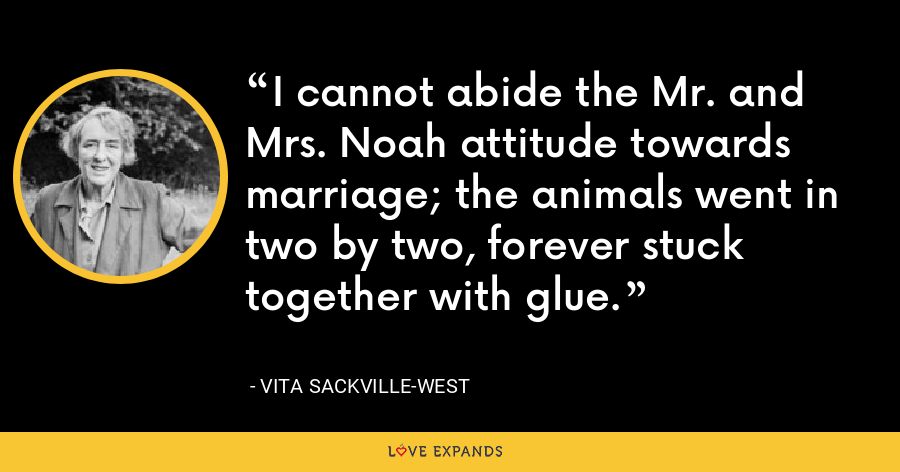 I cannot abide the Mr. and Mrs. Noah attitude towards marriage; the animals went in two by two, forever stuck together with glue. - Vita Sackville-West