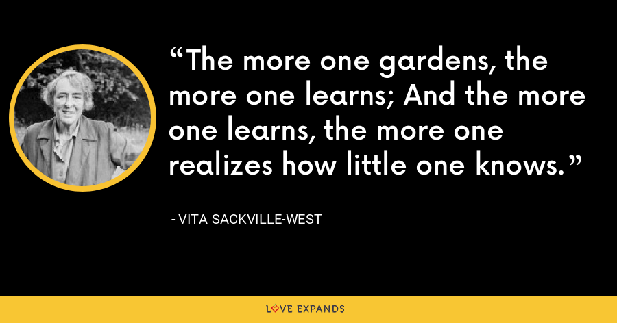 The more one gardens, the more one learns; And the more one learns, the more one realizes how little one knows. - Vita Sackville-West