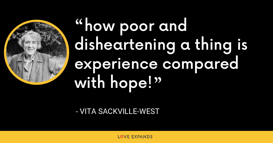 how poor and disheartening a thing is experience compared with hope! - Vita Sackville-West