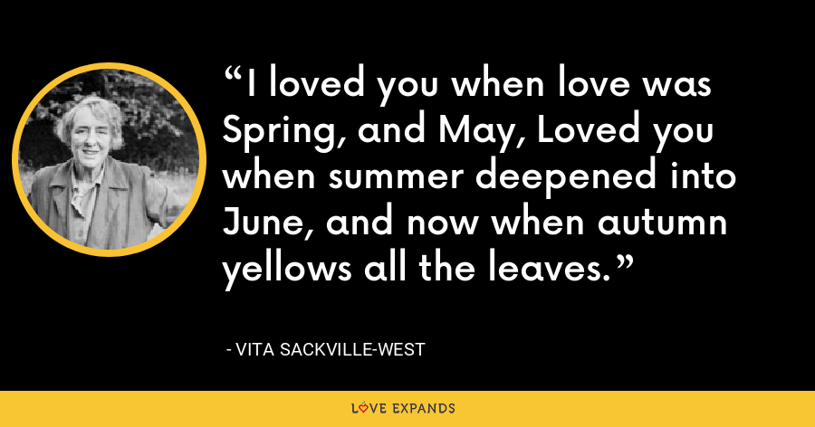 I loved you when love was Spring, and May, Loved you when summer deepened into June, and now when autumn yellows all the leaves. - Vita Sackville-West