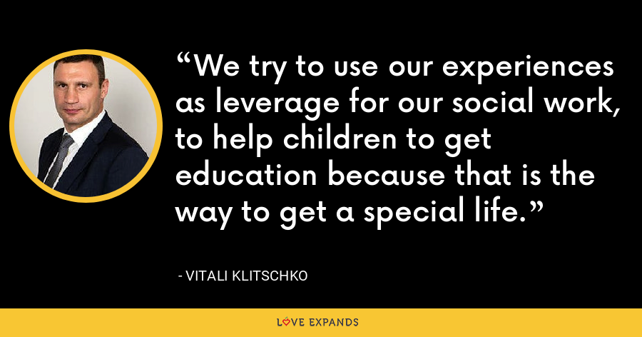 We try to use our experiences as leverage for our social work, to help children to get education because that is the way to get a special life. - Vitali Klitschko