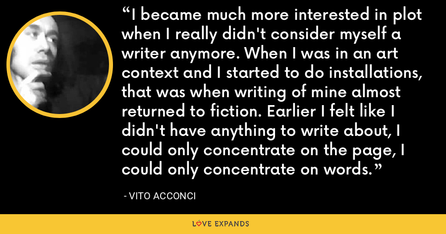 I became much more interested in plot when I really didn't consider myself a writer anymore. When I was in an art context and I started to do installations, that was when writing of mine almost returned to fiction. Earlier I felt like I didn't have anything to write about, I could only concentrate on the page, I could only concentrate on words. - Vito Acconci