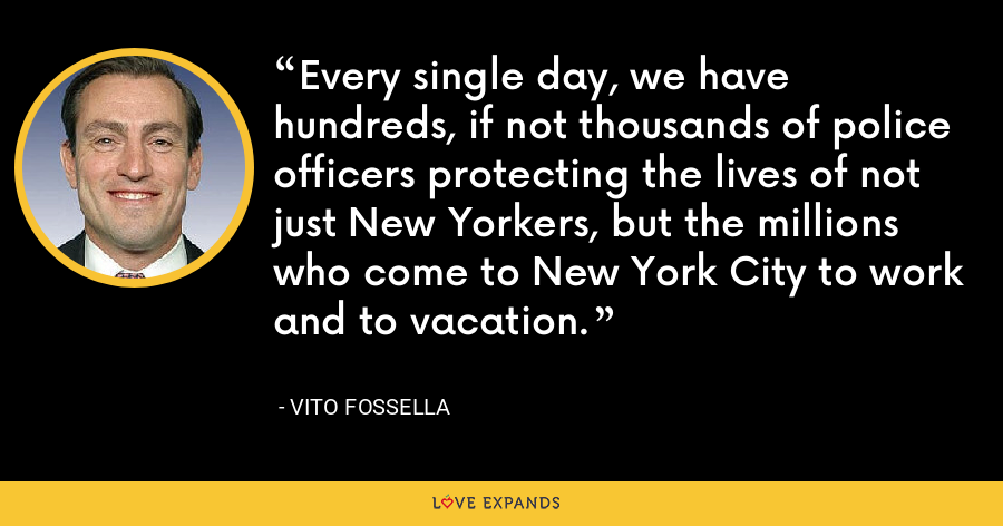 Every single day, we have hundreds, if not thousands of police officers protecting the lives of not just New Yorkers, but the millions who come to New York City to work and to vacation. - Vito Fossella