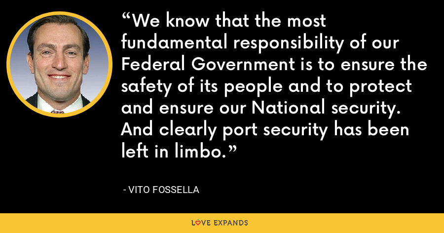 We know that the most fundamental responsibility of our Federal Government is to ensure the safety of its people and to protect and ensure our National security. And clearly port security has been left in limbo. - Vito Fossella
