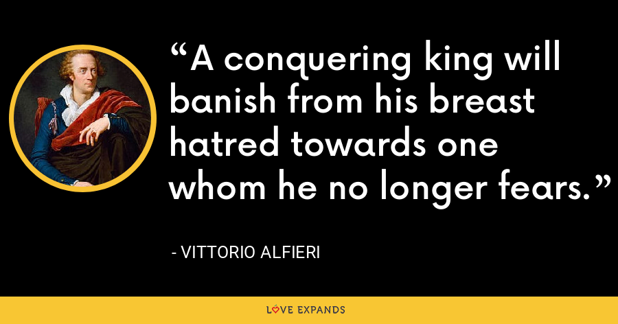 A conquering king will banish from his breast hatred towards one whom he no longer fears. - Vittorio Alfieri