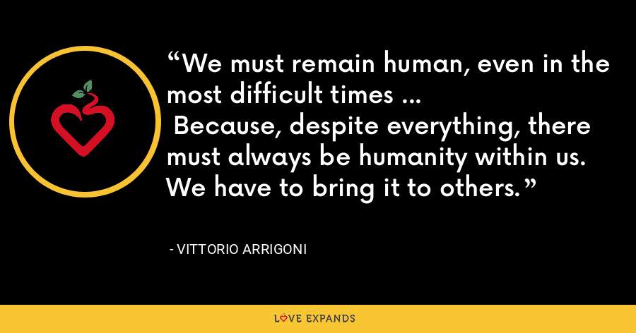 We must remain human, even in the most difficult times … Because, despite everything, there must always be humanity within us. We have to bring it to others. - Vittorio Arrigoni