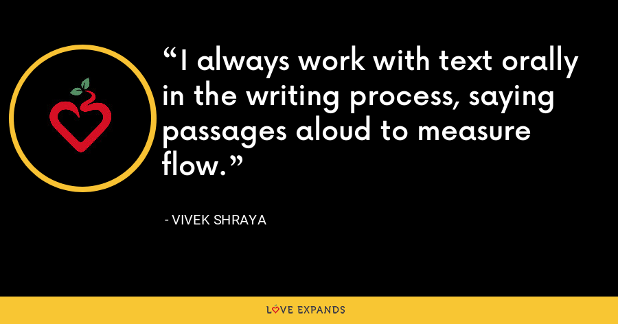 I always work with text orally in the writing process, saying passages aloud to measure flow. - Vivek Shraya