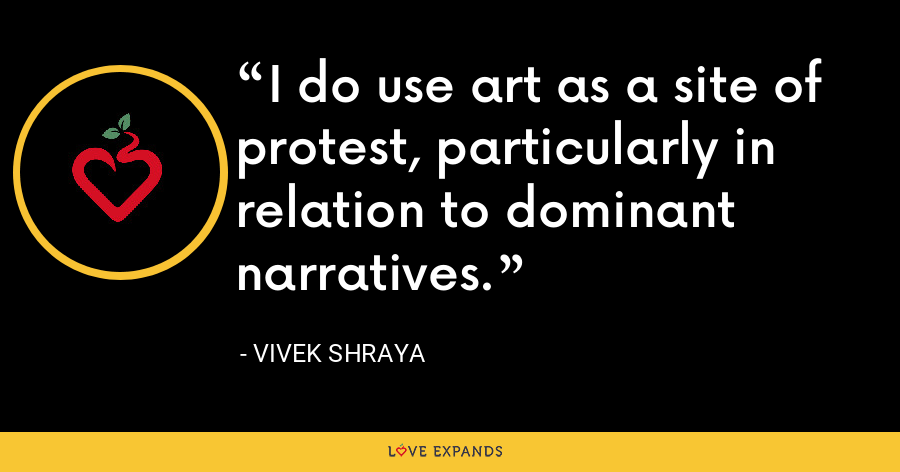 I do use art as a site of protest, particularly in relation to dominant narratives. - Vivek Shraya