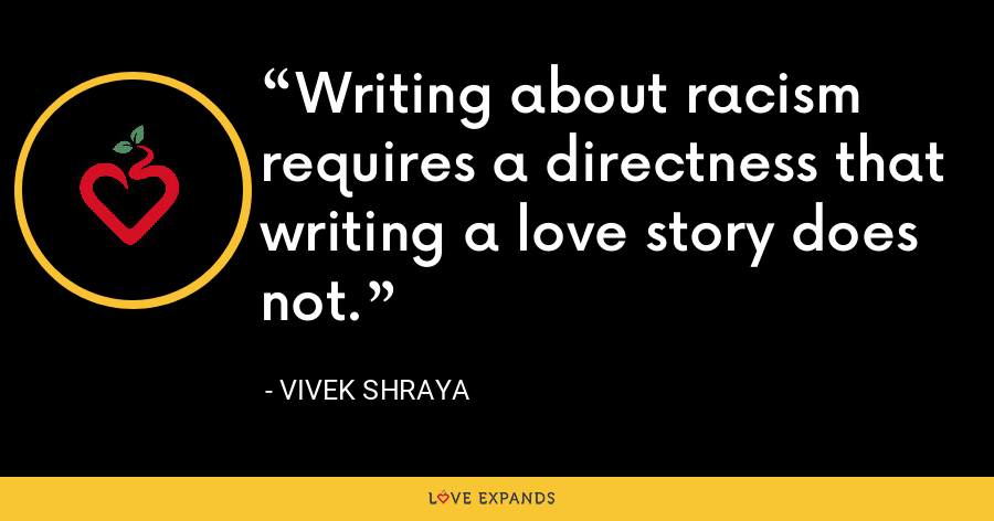 Writing about racism requires a directness that writing a love story does not. - Vivek Shraya