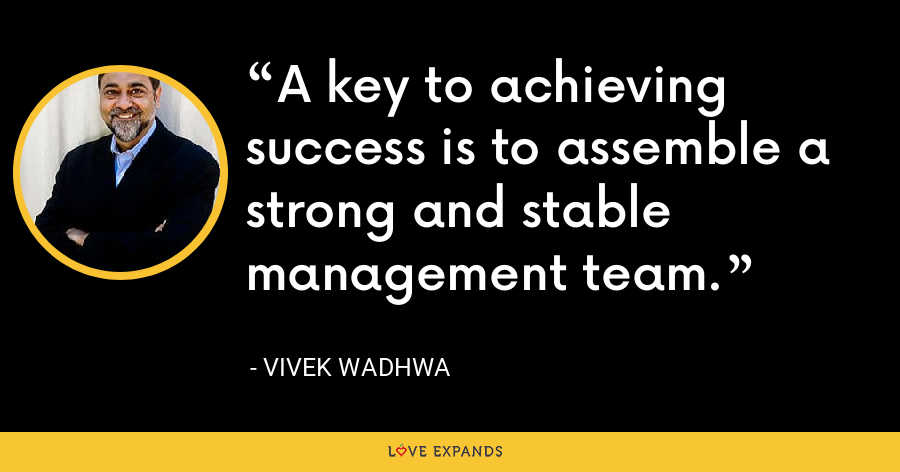 A key to achieving success is to assemble a strong and stable management team. - Vivek Wadhwa