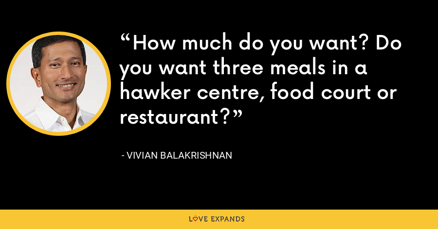 How much do you want? Do you want three meals in a hawker centre, food court or restaurant? - Vivian Balakrishnan