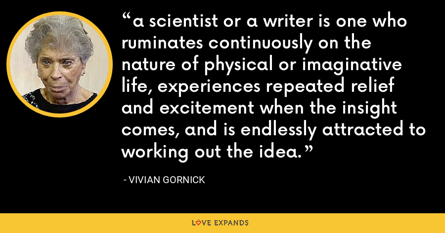a scientist or a writer is one who ruminates continuously on the nature of physical or imaginative life, experiences repeated relief and excitement when the insight comes, and is endlessly attracted to working out the idea. - Vivian Gornick