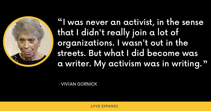 I was never an activist, in the sense that I didn't really join a lot of organizations. I wasn't out in the streets. But what I did become was a writer. My activism was in writing. - Vivian Gornick