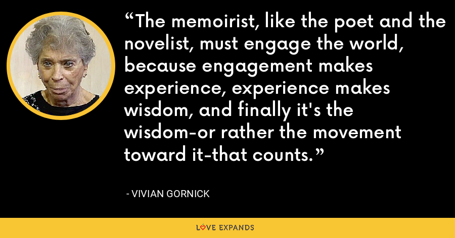 The memoirist, like the poet and the novelist, must engage the world, because engagement makes experience, experience makes wisdom, and finally it's the wisdom-or rather the movement toward it-that counts. - Vivian Gornick