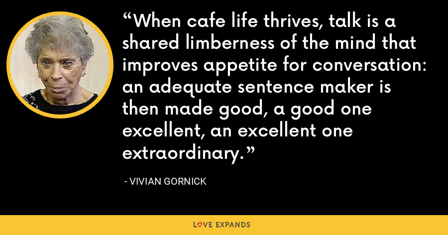 When cafe life thrives, talk is a shared limberness of the mind that improves appetite for conversation: an adequate sentence maker is then made good, a good one excellent, an excellent one extraordinary. - Vivian Gornick
